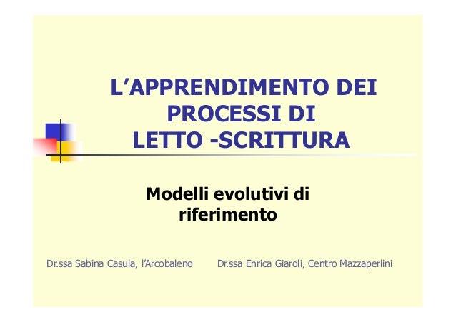 L'APPRENDIMENTO DEI PROCESSI DI LETTO -SCRITTURA Modelli evolutivi di riferimento Dr.ssa Sabina Casula, l'Arcobaleno Dr.ss...