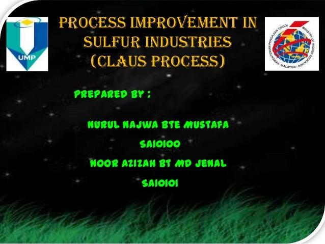 Process improvement in   sulfur industries    (Claus process) Prepared by :   Nurul Najwa Bte Mustafa            SA10100  ...