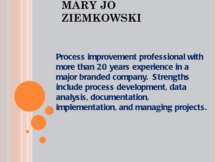 MARY JO ZIEMKOWSKI Process improvement professional with more than 20 years experience in a major branded company.  Streng...