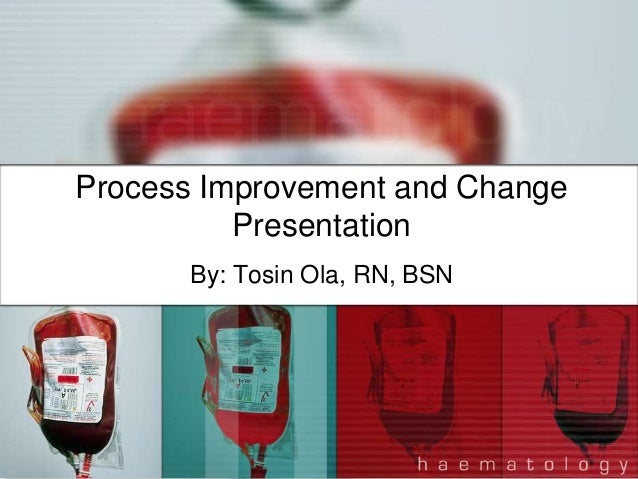 Process Improvement and Change          Presentation      By: Tosin Ola, RN, BSN