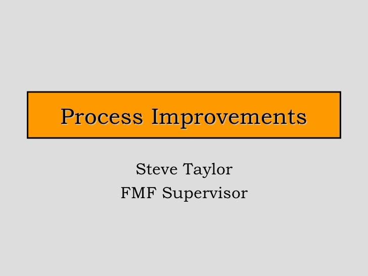 Process Improvements Steve Taylor FMF Supervisor