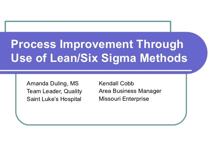 Process Improvement ThroughUse of Lean/Six Sigma Methods  Amanda Duling, MS       Kendall Cobb  Team Leader, Quality    Ar...