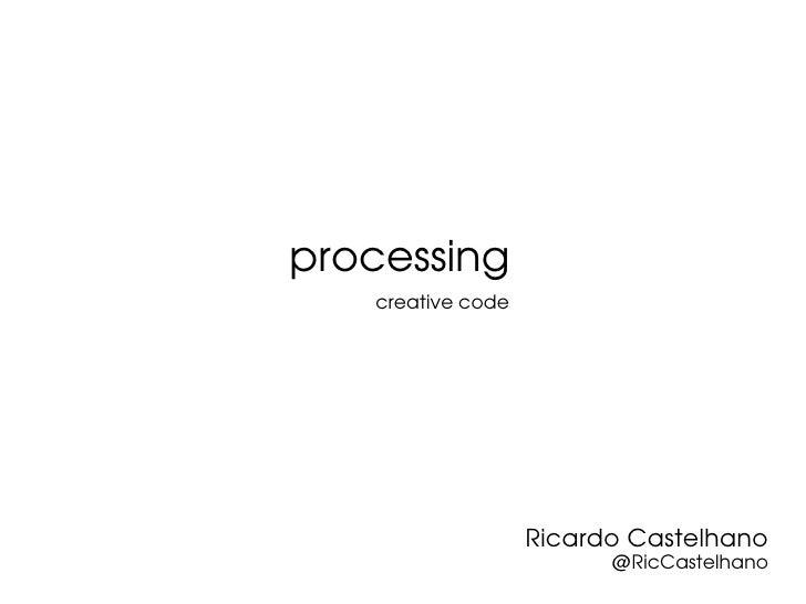 processing   creative code                   Ricardo Castelhano                         @RicCastelhano