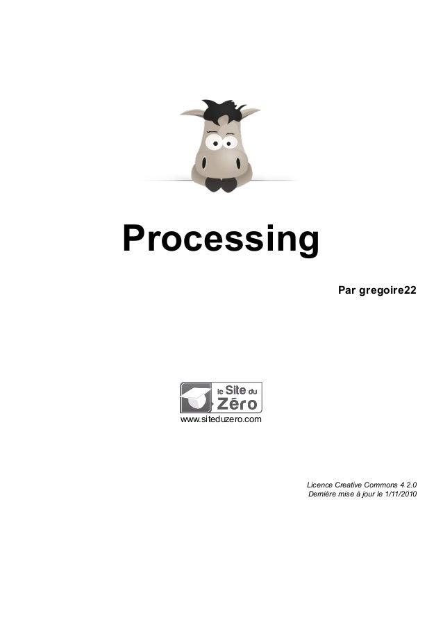Processing Par gregoire22 www.siteduzero.com Licence Creative Commons 4 2.0 Dernière mise à jour le 1/11/2010