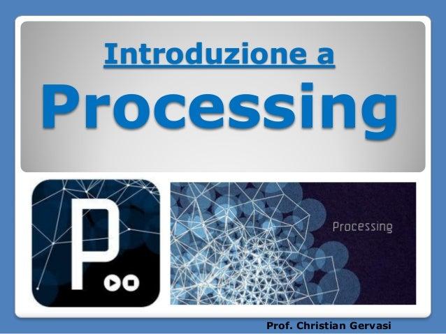 Introduzione a  Processing  Prof. Christian Gervasi