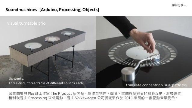 裝置由柏林的設計工作室 The Product 所開發,關注於物件、聲音、空間與參與者的即時互動,背後運作 機制就是由 Processing 來做驅動。是由 Volkswagen 公司委託製作於 2011 車展的一套互動音樂展示。 Soundm...