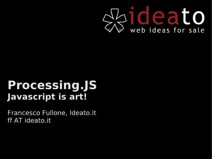 Processing.JS Javascript is art! Francesco Fullone, Ideato.it ff AT ideato.it