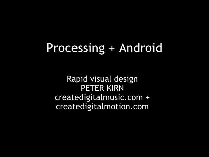 Processing + Android Rapid visual design PETER KIRN createdigitalmusic.com + createdigitalmotion.com