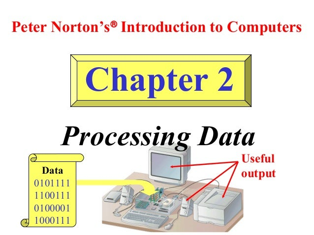 Peter Norton's® Introduction to Computers  Chapter 2 Processing Data Data 0101111 1100111 0100001 1000111  Useful output