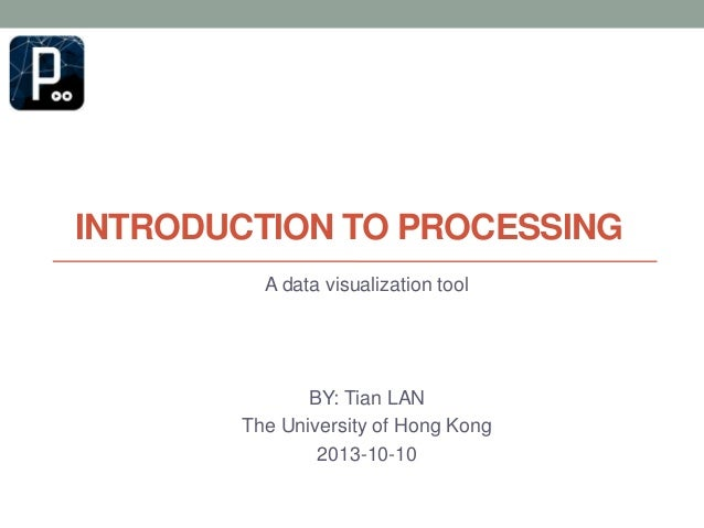 INTRODUCTION TO PROCESSING A data visualization tool  BY: Tian LAN The University of Hong Kong 2013-10-10