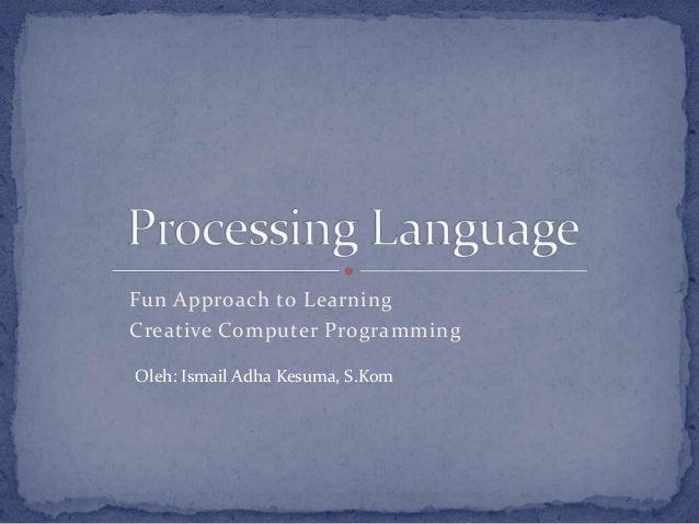 Fun Approach to Learning Creative Computer Programming Oleh: Ismail Adha Kesuma, S.Kom