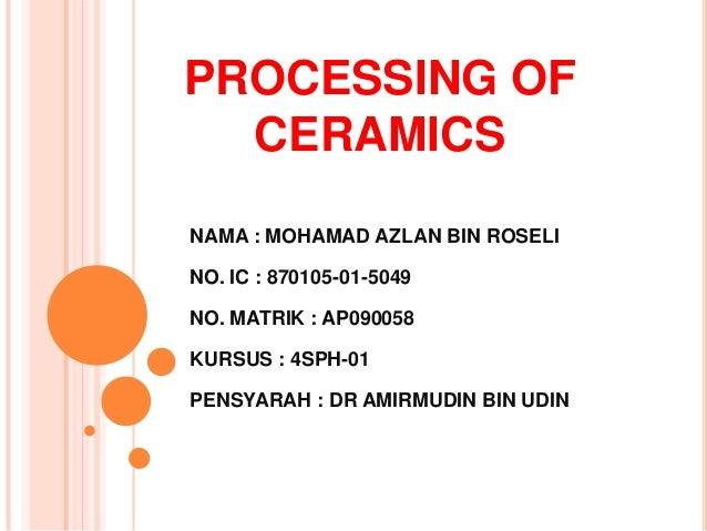 PROCESSING OFCERAMICSNAMA : MOHAMAD AZLAN BIN ROSELINO. IC : 870105-01-5049NO. MATRIK : AP090058KURSUS : 4SPH-01PENSYARAH ...