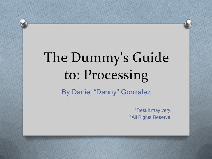 """The Dummys Guide  to: Processing  By Daniel """"Danny"""" Gonzalez                       *Result may very                     *A..."""