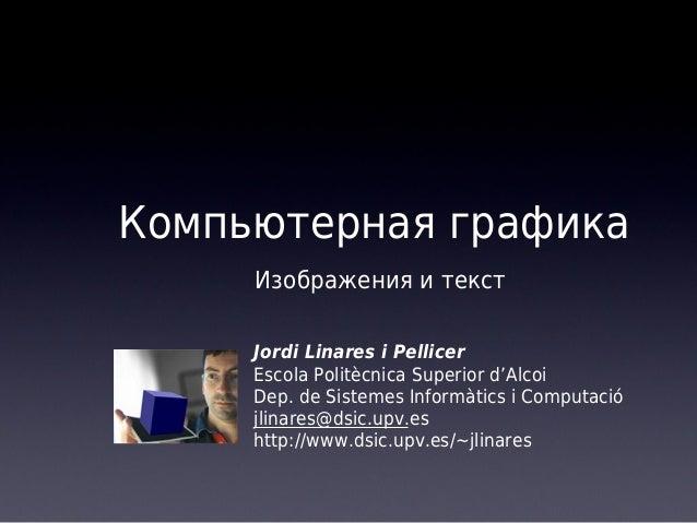 Компьютерная графика Изображения и текст Jordi Linares i Pellicer Escola Politècnica Superior d'Alcoi Dep. de Sistemes Inf...