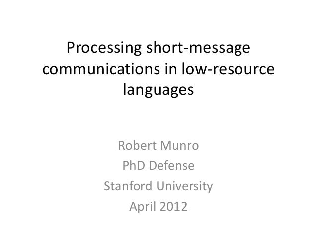 Processing short-message communications in low-resource languages Robert Munro PhD Defense Stanford University April 2012
