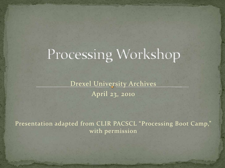 "Processing Workshop<br />Drexel University Archives<br />April 23, 2010<br />Presentation adapted from CLIR PACSCL ""Proces..."