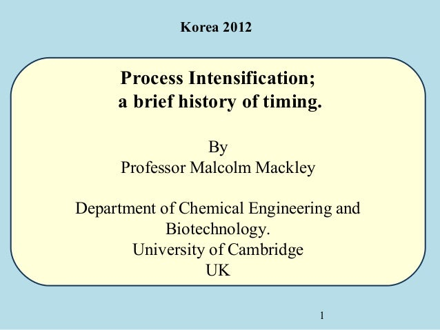 Korea 2012     Process Intensification;     a brief history of timing.                 By      Professor Malcolm MackleyDe...