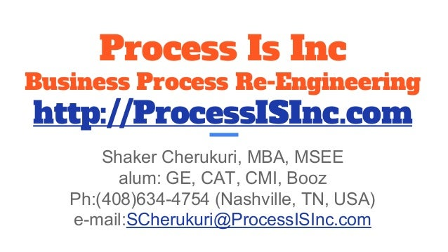 Process Is Inc Business Process Re-Engineering http://ProcessISInc.com Shaker Cherukuri, MBA, MSEE alum: GE, CAT, CMI, Boo...