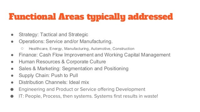 Functional Areas typically addressed ● Strategy: Tactical and Strategic ● Operations: Service and/or Manufacturing. ○ Heal...