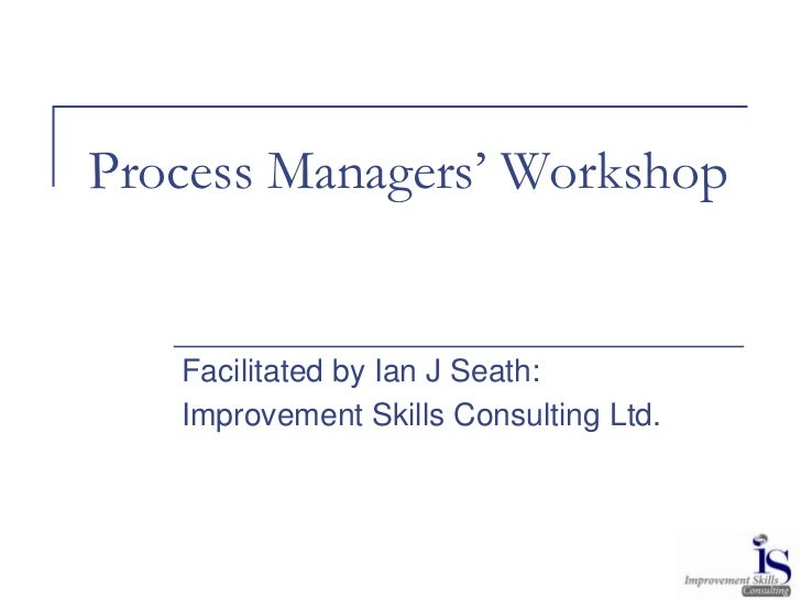 Process Managers' Workshop   Facilitated by Ian J Seath:   Improvement Skills Consulting Ltd.