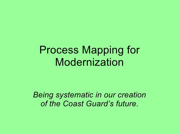 Process Mapping for Modernization Being systematic in our creation of the Coast Guard's future.