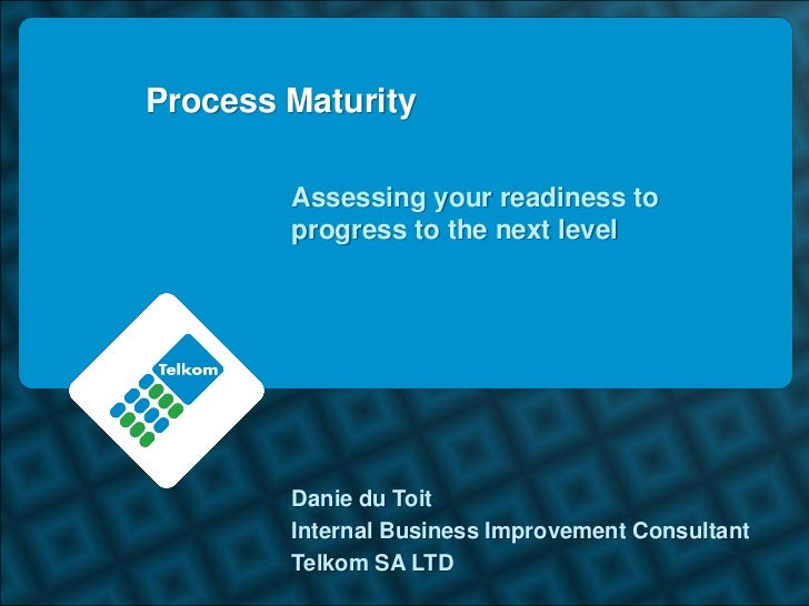 Process Maturity        Assessing your readiness to        progress to the next level        Danie du Toit        Internal...
