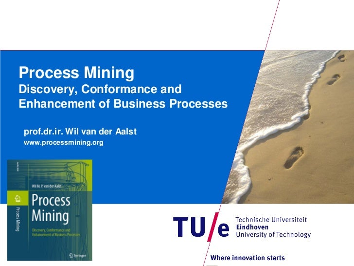 Process MiningDiscovery, Conformance andEnhancement of Business Processesprof.dr.ir. Wil van der Aalstwww.processmining.org
