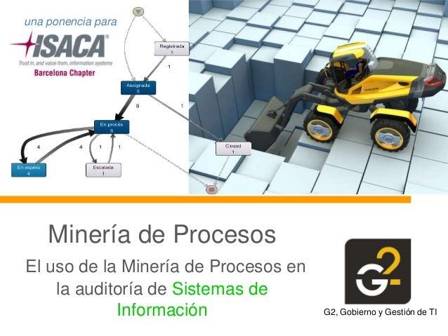 una ponencia para  Minería de Procesos El uso de la Minería de Procesos en la auditoría de Sistemas de Información  G2, Go...