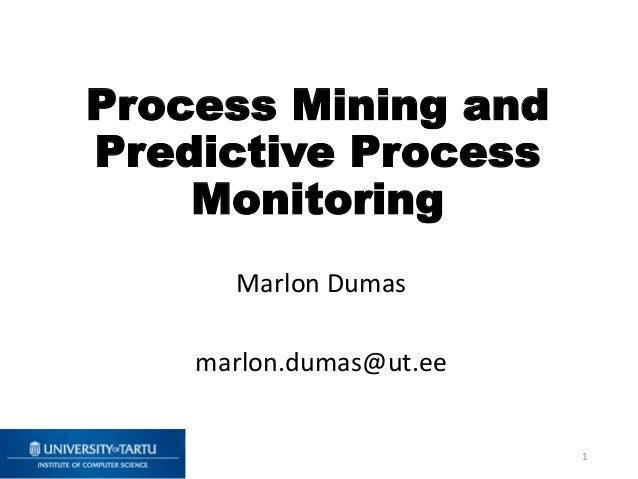 Process Mining and Predictive Process Monitoring Marlon Dumas marlon.dumas@ut.ee 1