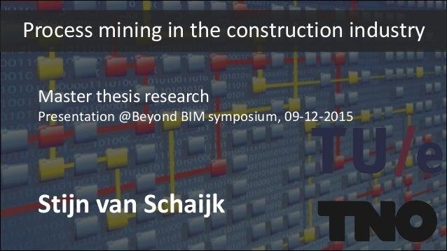 Master thesis research Presentation @Beyond BIM symposium, 09-12-2015 Stijn van Schaijk Process mining in the construction...