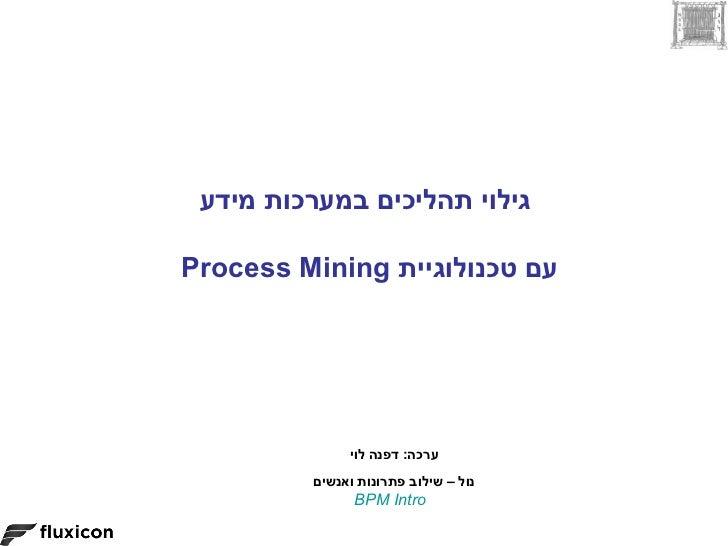 גילוי תהליכים במערכות מידעעם טכנולוגיית Process Mining              ערכה: דפנה לוי         נול – שילוב פתרונות וא...