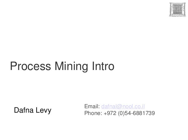 Process Mining Intro              Email: dafnal@nool.co.ilDafna Levy    Phone: +972 (0)54-6881739