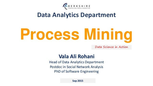 Data Analytics Department Sep 2015 Process Mining Data Science in Action Vala Ali Rohani Head of Data Analytics Department...