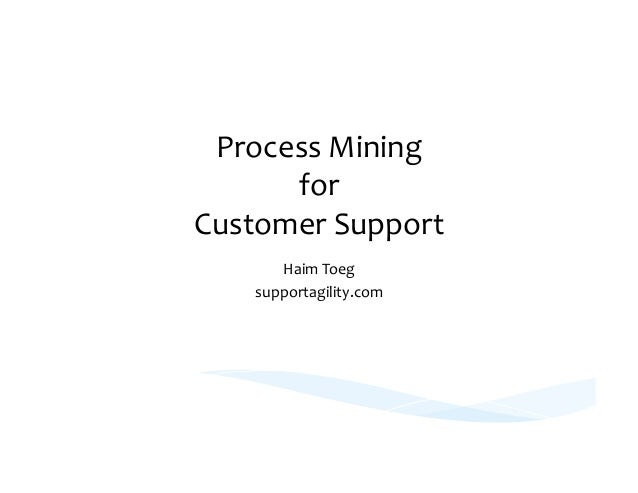 Process  Mining   for   Customer  Support   Haim  Toeg   supportagility.com