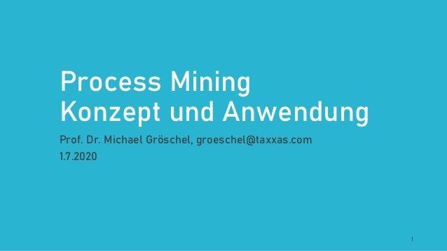 Process Mining Konzept und Anwendung Prof. Dr. Michael Gröschel, groeschel@taxxas.com 1.7.2020 1