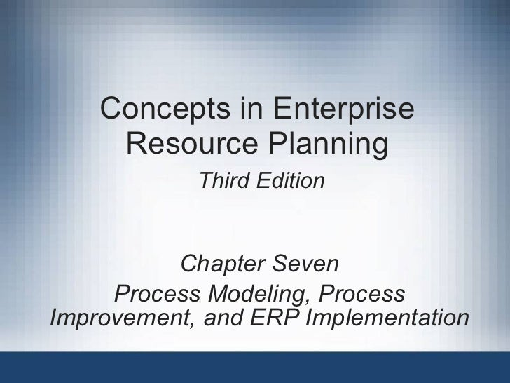 Concepts in Enterprise Resource Planning   Third Edition Chapter Seven Process Modeling, Process Improvement, and ERP Impl...