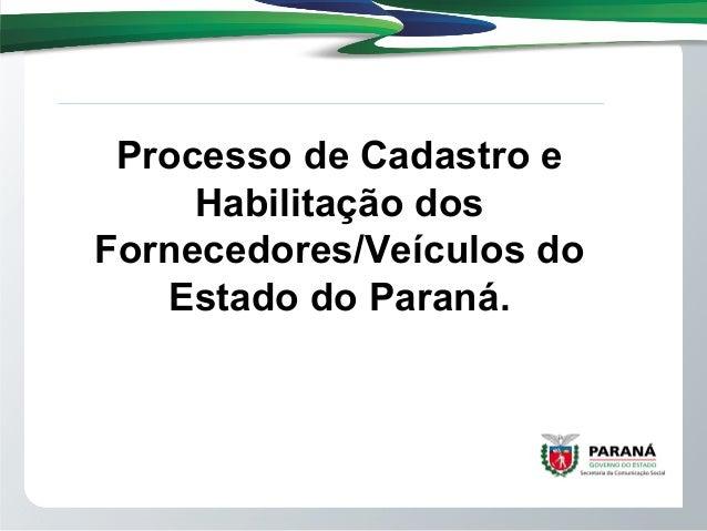 Processo de Cadastro eHabilitação dosFornecedores/Veículos doEstado do Paraná.