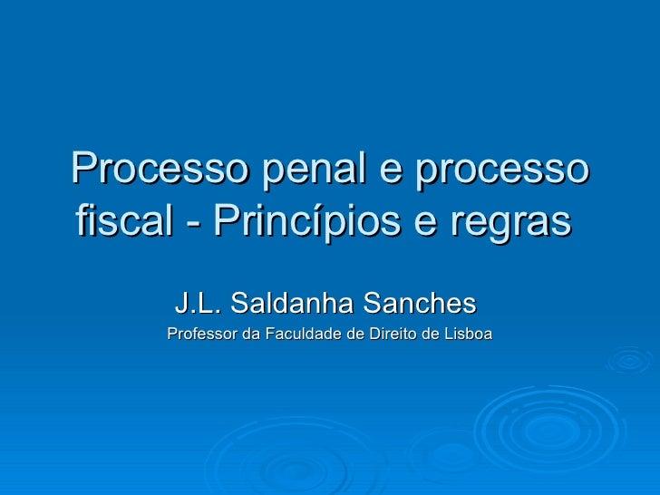 Processo penal e processo fiscal - Princípios e regras  J.L. Saldanha Sanches  Professor da Faculdade de Direito de Lisboa