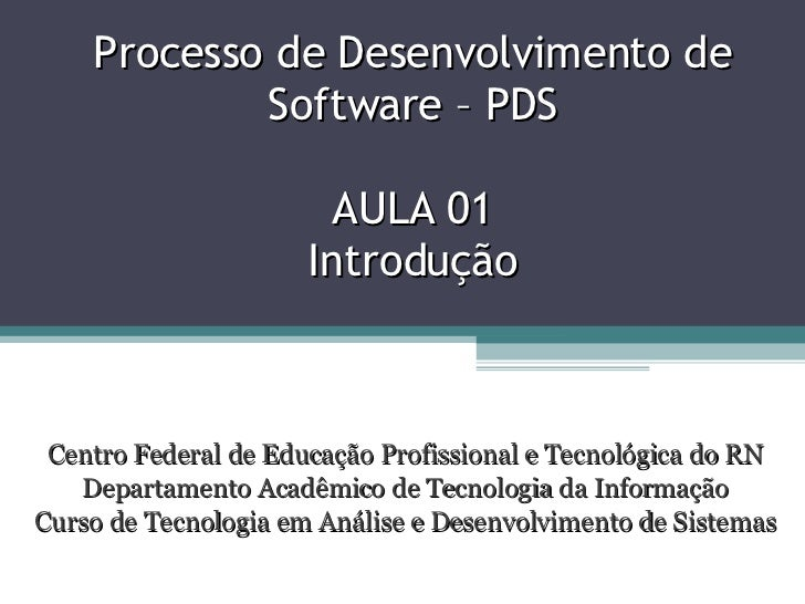 Processo de Desenvolvimento de Software – PDS AULA 01 Introdução Centro Federal de Educação Profissional e Tecnológica do ...