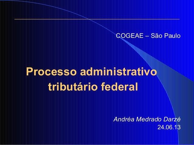 COGEAE – São Paulo Processo administrativo tributário federal Andréa Medrado Darzé 24.06.13