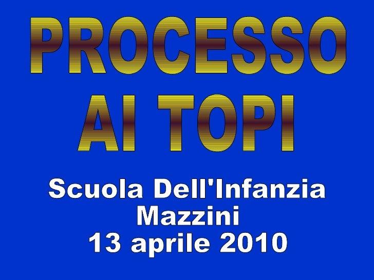 Scuola Dell'Infanzia Mazzini  13 aprile 2010 PROCESSO AI TOPI