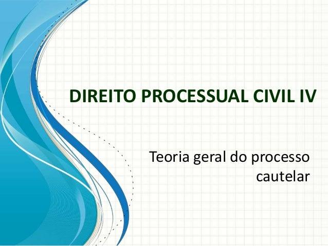 DIREITO PROCESSUAL CIVIL IV        Teoria geral do processo                         cautelar
