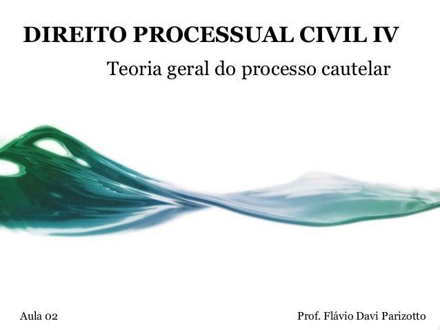 DIREITO PROCESSUAL CIVIL IV          Teoria geral do processo cautelarAula 02                         Prof. Flávio Davi Pa...