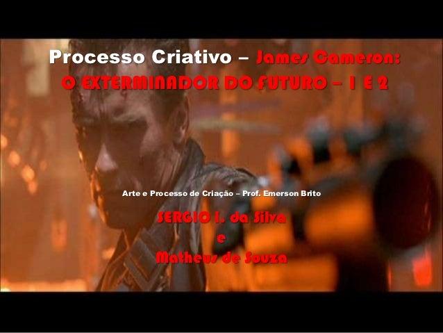 Processo Criativo – James Cameron: O EXTERMINADOR DO FUTURO – 1 E 2       Arte e Processo de Criação – Prof. Emerson Brito...