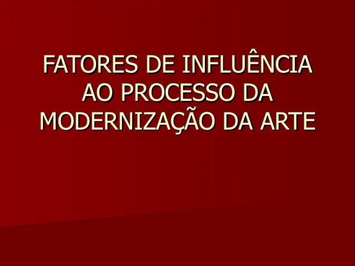 FATORES DE INFLUÊNCIA   AO PROCESSO DAMODERNIZAÇÃO DA ARTE