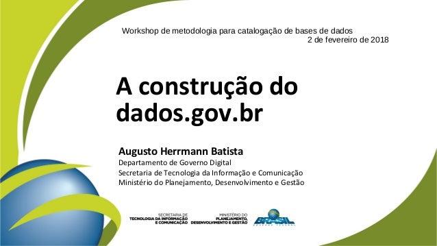 A construção do dados.gov.br Augusto Herrmann Batista Departamento de Governo Digital Secretaria de Tecnologia da Informaç...