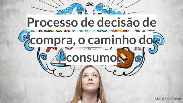 Processo de decisão de compra, o caminho do consumo Ma. Aline Corso