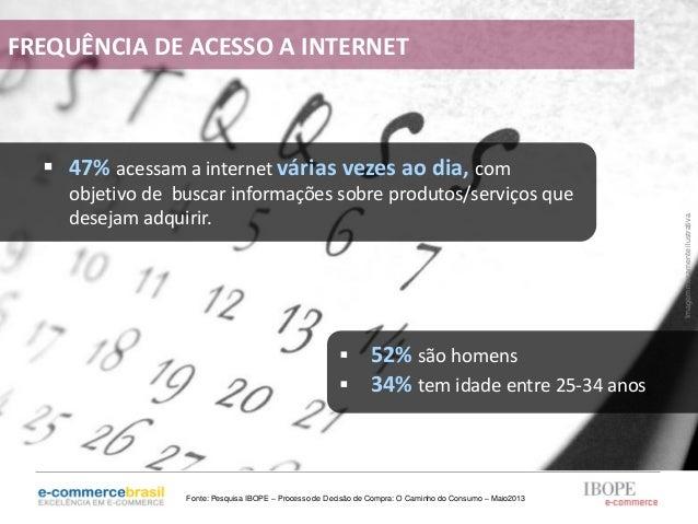  47% acessam a internet várias vezes ao dia, comobjetivo de buscar informações sobre produtos/serviços quedesejam adquiri...