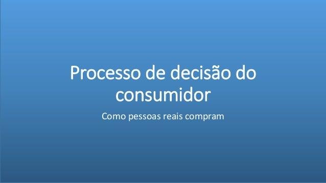Processo de decisão do consumidor Como pessoas reais compram