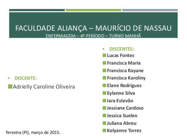 FACULDADE ALIANÇA – MAURÍCIO DE NASSAU ENFERMAGEM – 4º PERÍODO – TURNO MANHÃ  DOCENTE: Adrielly Caroline Oliveira Teresi...